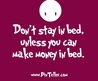 Don't Stay In Bed, Unless You Can Make Money In Bed.
